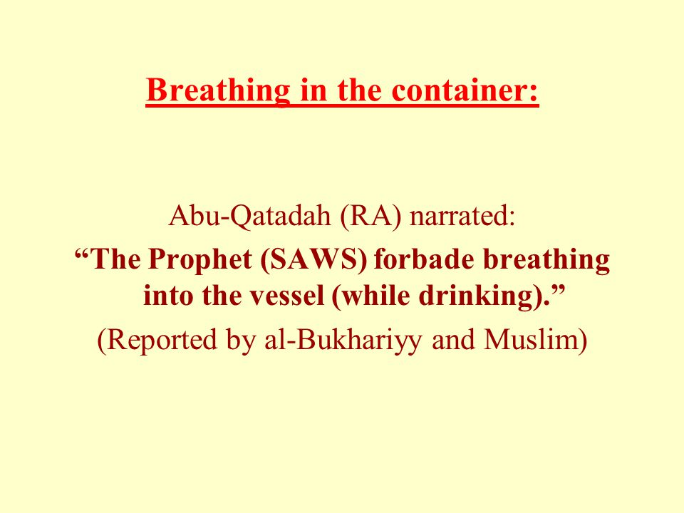 Breathing in the container: Abu-Qatadah (RA) narrated: The Prophet (SAWS) forbade breathing into the vessel (while drinking). (Reported by al-Bukhariyy and Muslim)