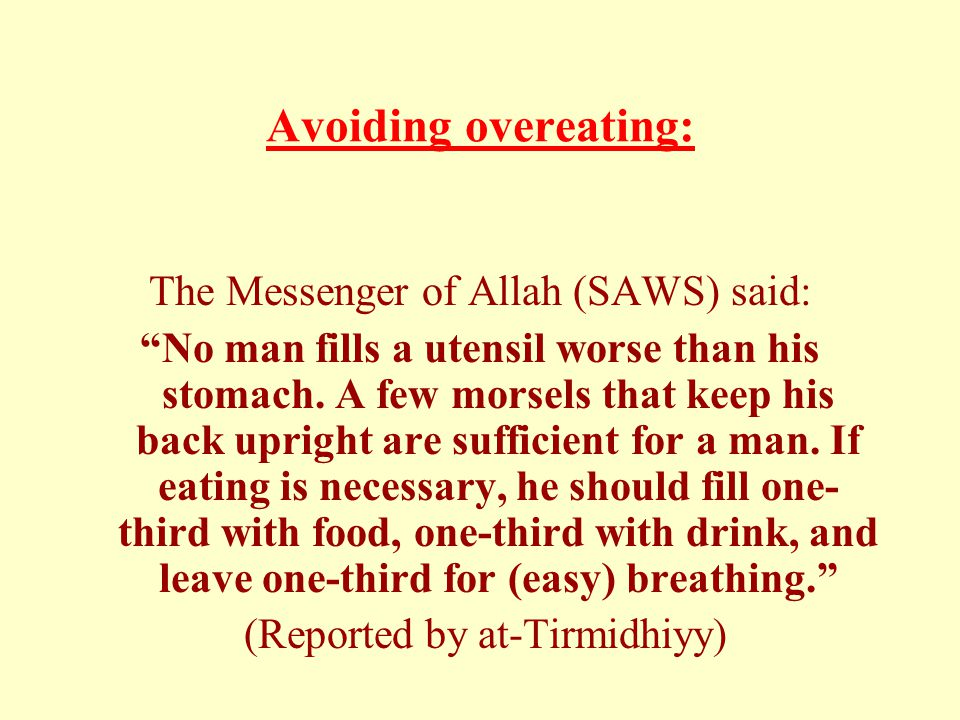 Avoiding overeating: The Messenger of Allah (SAWS) said: No man fills a utensil worse than his stomach.