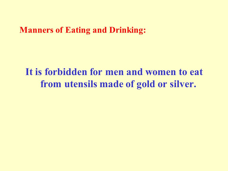 Manners of Eating and Drinking: It is forbidden for men and women to eat from utensils made of gold or silver.