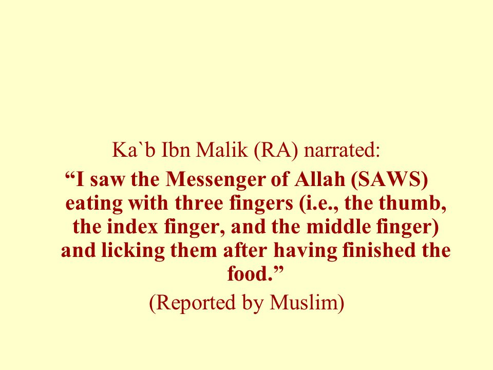 Ka`b Ibn Malik (RA) narrated: I saw the Messenger of Allah (SAWS) eating with three fingers (i.e., the thumb, the index finger, and the middle finger) and licking them after having finished the food. (Reported by Muslim)
