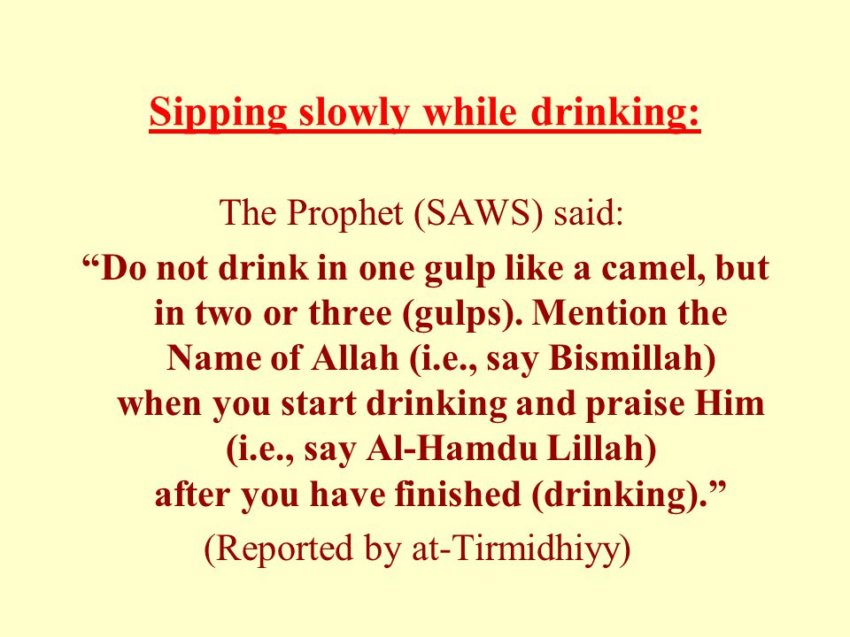 Sipping slowly while drinking: The Prophet (SAWS) said: Do not drink in one gulp like a camel, but in two or three (gulps).