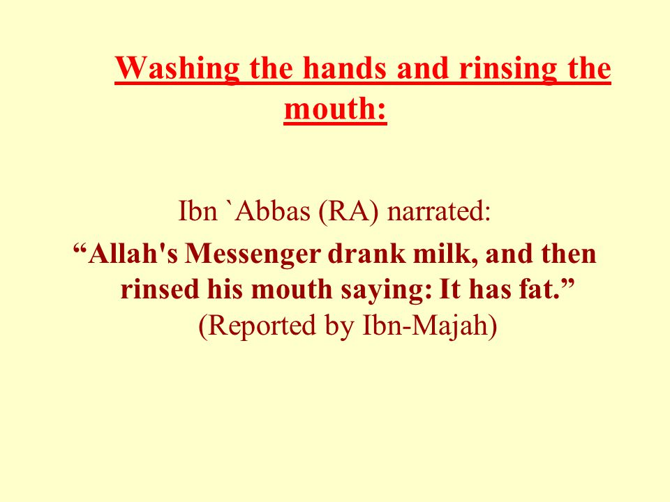 Washing the hands and rinsing the mouth: Ibn `Abbas (RA) narrated: Allah s Messenger drank milk, and then rinsed his mouth saying: It has fat. (Reported by Ibn-Majah)