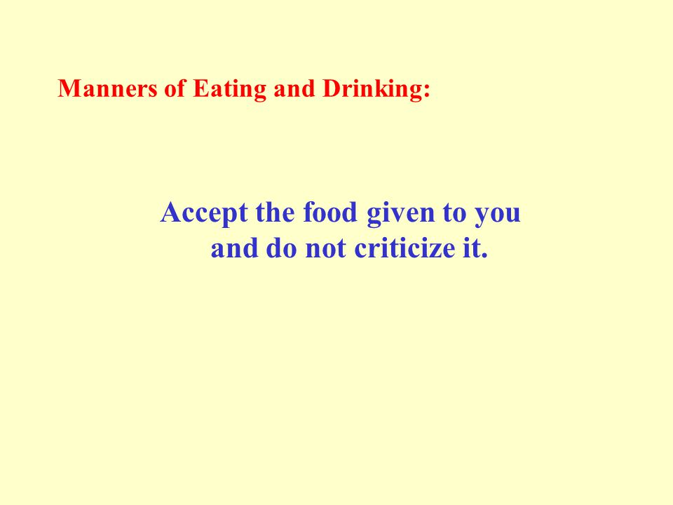 Manners of Eating and Drinking: Accept the food given to you and do not criticize it.