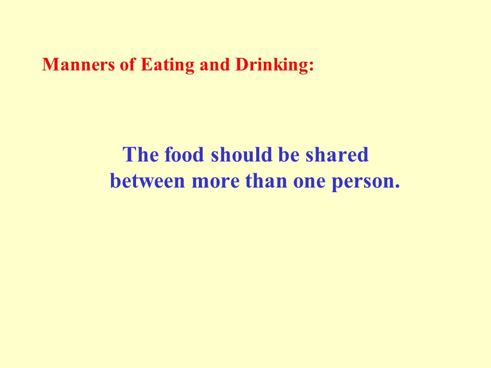 Manners of Eating and Drinking: The food should be shared between more than one person.