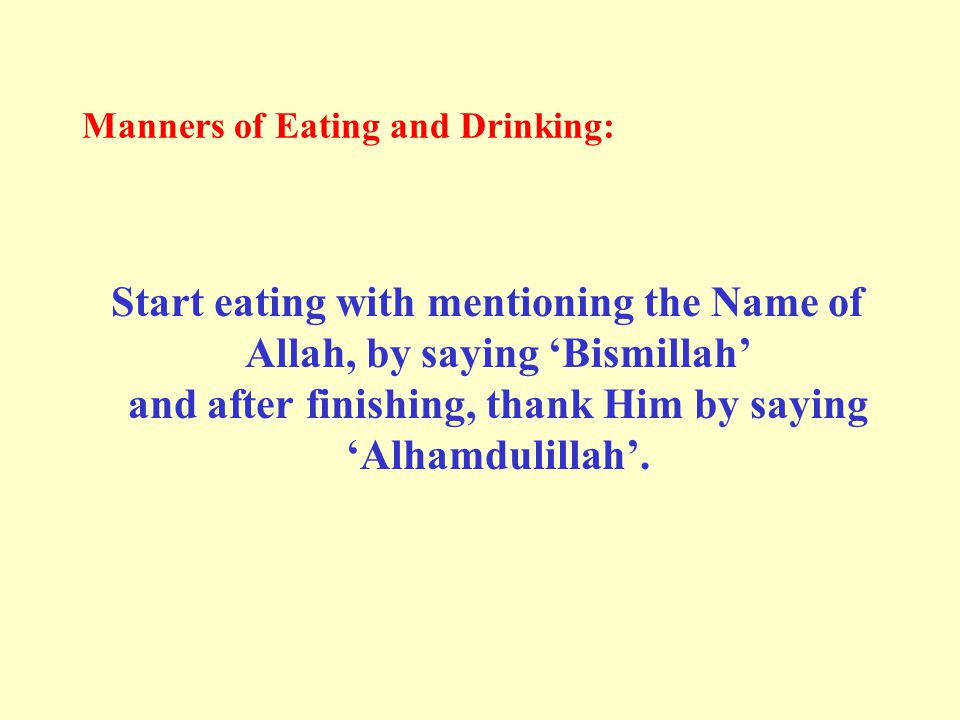 Manners of Eating and Drinking: Start eating with mentioning the Name of Allah, by saying 'Bismillah' and after finishing, thank Him by saying 'Alhamdulillah'.