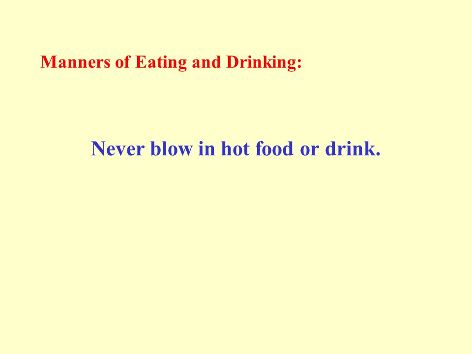 Manners of Eating and Drinking: Never blow in hot food or drink.