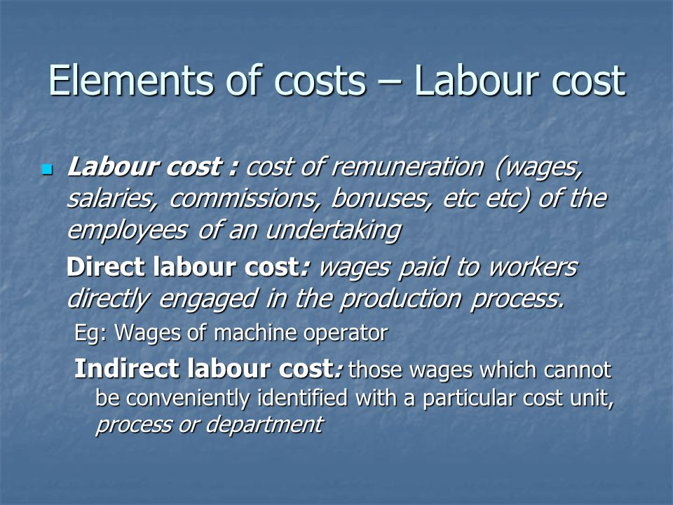 Elements of costs – Labour cost Labour cost : cost of remuneration (wages, salaries, commissions, bonuses, etc etc) of the employees of an undertaking Labour cost : cost of remuneration (wages, salaries, commissions, bonuses, etc etc) of the employees of an undertaking Direct labour cost: wages paid to workers directly engaged in the production process.