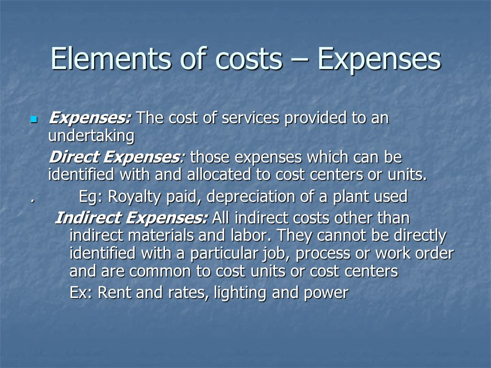 Elements of costs – Expenses Expenses: The cost of services provided to an undertaking Expenses: The cost of services provided to an undertaking Direct Expenses: those expenses which can be identified with and allocated to cost centers or units..Eg: Royalty paid, depreciation of a plant used Indirect Expenses: All indirect costs other than indirect materials and labor.