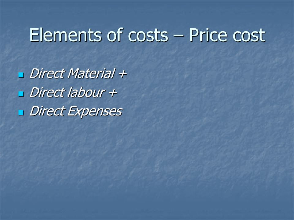 Elements of costs – Price cost Direct Material + Direct Material + Direct labour + Direct labour + Direct Expenses Direct Expenses