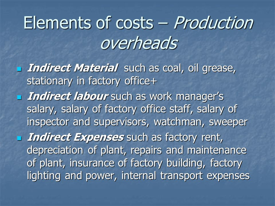 Elements of costs – Production overheads Indirect Material such as coal, oil grease, stationary in factory office+ Indirect Material such as coal, oil grease, stationary in factory office+ Indirect labour such as work manager's salary, salary of factory office staff, salary of inspector and supervisors, watchman, sweeper Indirect labour such as work manager's salary, salary of factory office staff, salary of inspector and supervisors, watchman, sweeper Indirect Expenses such as factory rent, depreciation of plant, repairs and maintenance of plant, insurance of factory building, factory lighting and power, internal transport expenses Indirect Expenses such as factory rent, depreciation of plant, repairs and maintenance of plant, insurance of factory building, factory lighting and power, internal transport expenses