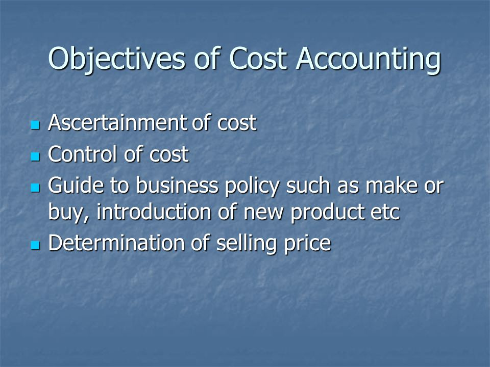 Objectives of Cost Accounting Ascertainment of cost Ascertainment of cost Control of cost Control of cost Guide to business policy such as make or buy, introduction of new product etc Guide to business policy such as make or buy, introduction of new product etc Determination of selling price Determination of selling price