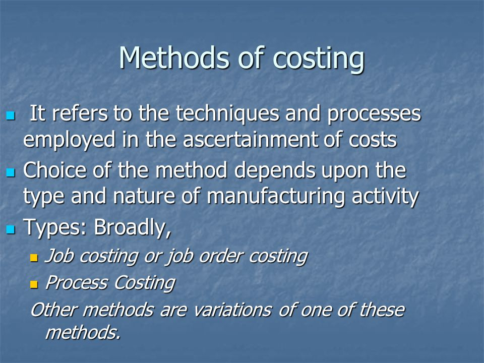 Methods of costing It refers to the techniques and processes employed in the ascertainment of costs It refers to the techniques and processes employed in the ascertainment of costs Choice of the method depends upon the type and nature of manufacturing activity Choice of the method depends upon the type and nature of manufacturing activity Types: Broadly, Types: Broadly, Job costing or job order costing Job costing or job order costing Process Costing Process Costing Other methods are variations of one of these methods.