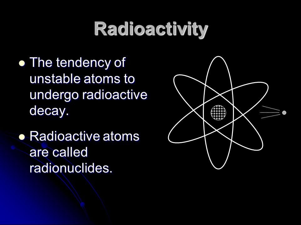 Radioactivity The tendency of unstable atoms to undergo radioactive decay. The tendency of unstable atoms to undergo radioactive decay. Radioactive at