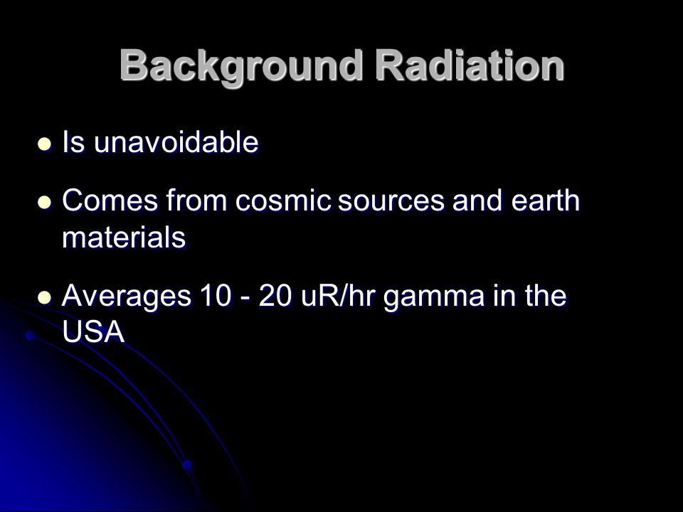 Background Radiation Is unavoidable Is unavoidable Comes from cosmic sources and earth materials Comes from cosmic sources and earth materials Average