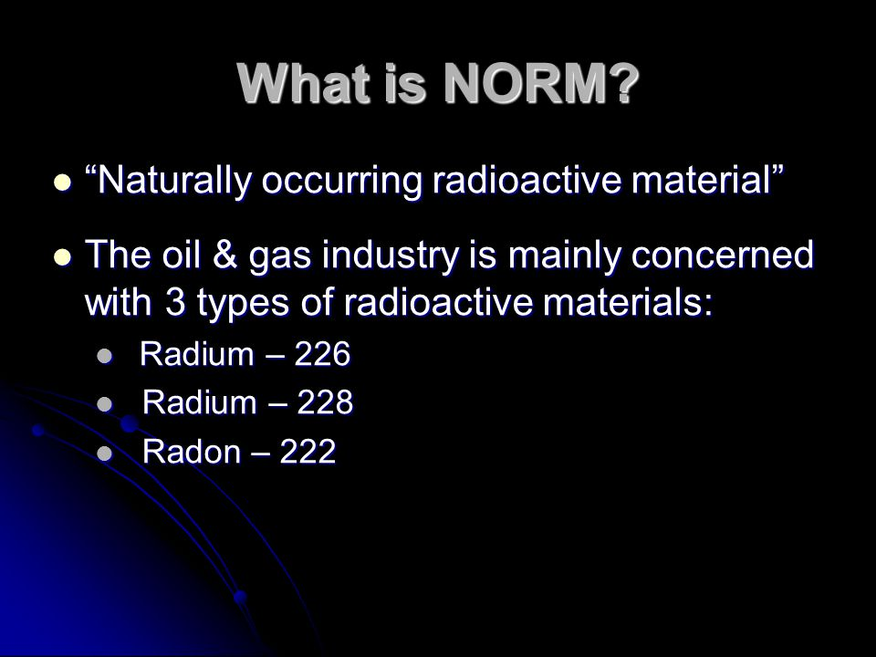 """What is NORM? """"Naturally occurring radioactive material"""" """"Naturally occurring radioactive material"""" The oil & gas industry is mainly concerned with 3"""