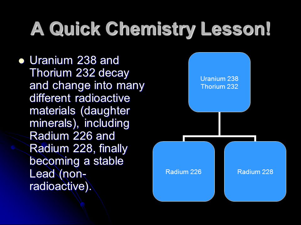 A Quick Chemistry Lesson! Uranium 238 and Thorium 232 decay and change into many different radioactive materials (daughter minerals), including Radium