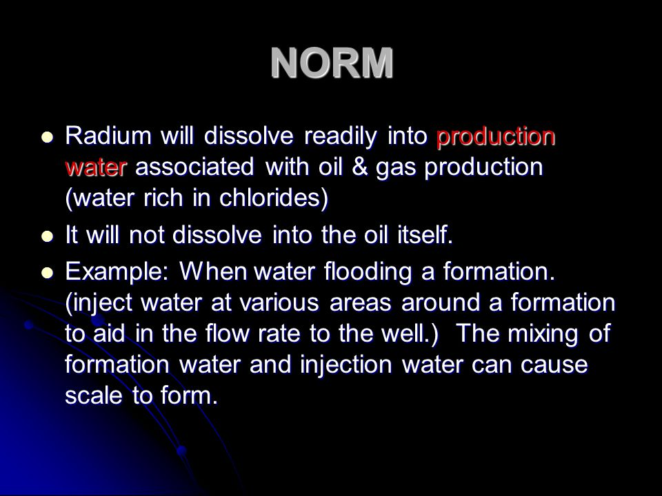 NORM Radium will dissolve readily into production water associated with oil & gas production (water rich in chlorides) Radium will dissolve readily in
