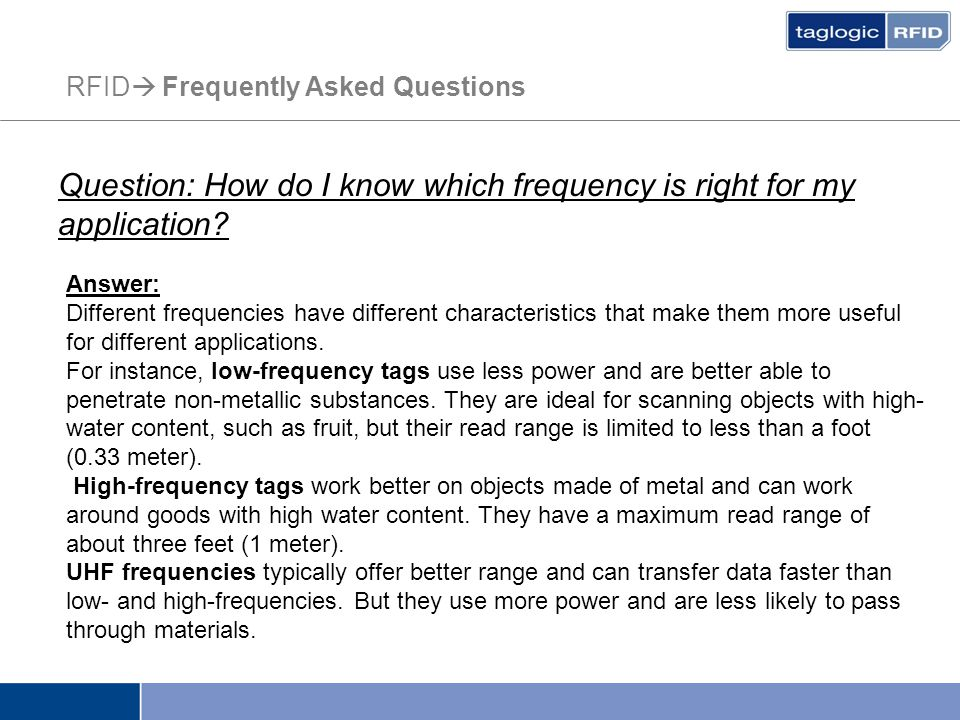RFID  Frequently Asked Questions Question: How do I know which frequency is right for my application? Answer: Different frequencies have different ch