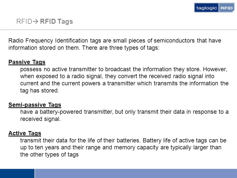 RFID  RFID Tags Radio Frequency Identification tags are small pieces of semiconductors that have information stored on them. There are three types of