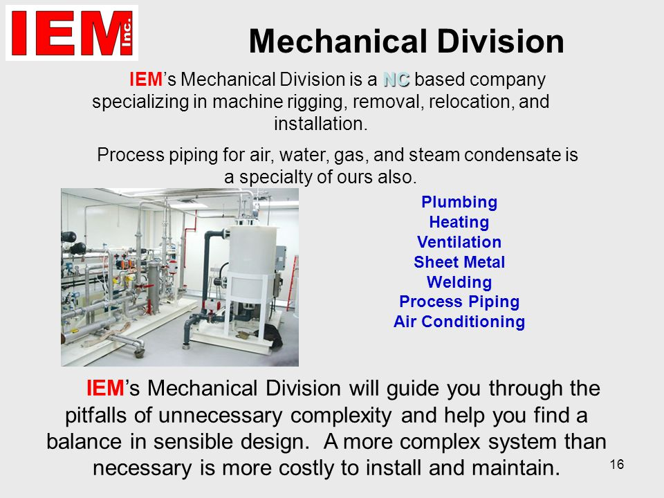 16 Mechanical Division NC IEM's Mechanical Division is a NC based company specializing in machine rigging, removal, relocation, and installation.