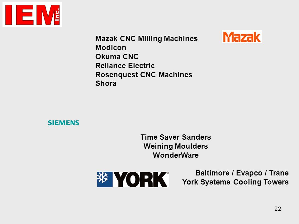 22 Mazak CNC Milling Machines Modicon Okuma CNC Reliance Electric Rosenquest CNC Machines Shora Time Saver Sanders Weining Moulders WonderWare Baltimore / Evapco / Trane York Systems Cooling Towers