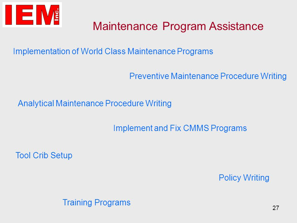 27 Analytical Maintenance Procedure Writing Preventive Maintenance Procedure Writing Tool Crib Setup Maintenance Program Assistance Implementation of World Class Maintenance Programs Implement and Fix CMMS Programs Training Programs Policy Writing