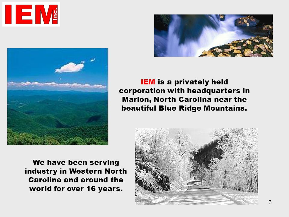 3 IEM is a privately held corporation with headquarters in Marion, North Carolina near the beautiful Blue Ridge Mountains.