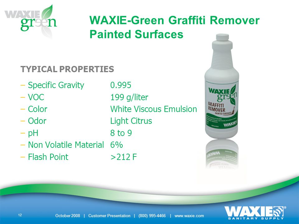 October 2008 | Customer Presentation | (800) 995-4466 | www.waxie.com 12 TYPICAL PROPERTIES –Specific Gravity0.995 –VOC199 g/liter –ColorWhite Viscous Emulsion –OdorLight Citrus –pH8 to 9 –Non Volatile Material6% –Flash Point>212 F WAXIE-Green Graffiti Remover Painted Surfaces