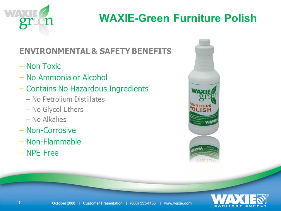 October 2008 | Customer Presentation | (800) 995-4466 | www.waxie.com 16 ENVIRONMENTAL & SAFETY BENEFITS –Non Toxic –No Ammonia or Alcohol –Contains N