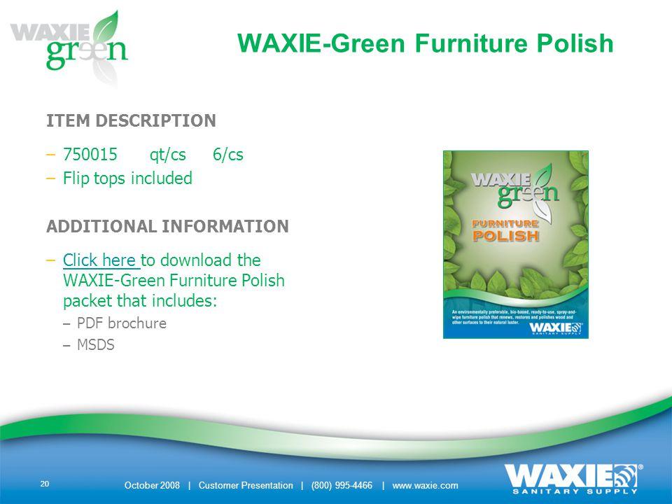 October 2008 | Customer Presentation | (800) 995-4466 | www.waxie.com 20 WAXIE-Green Furniture Polish ITEM DESCRIPTION –750015 qt/cs 6/cs –Flip tops i