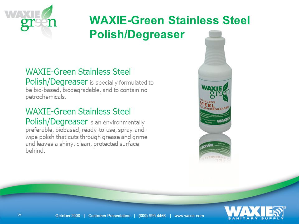 October 2008 | Customer Presentation | (800) 995-4466 | www.waxie.com 21 WAXIE-Green Stainless Steel Polish/Degreaser is specially formulated to be bio-based, biodegradable, and to contain no petrochemicals.