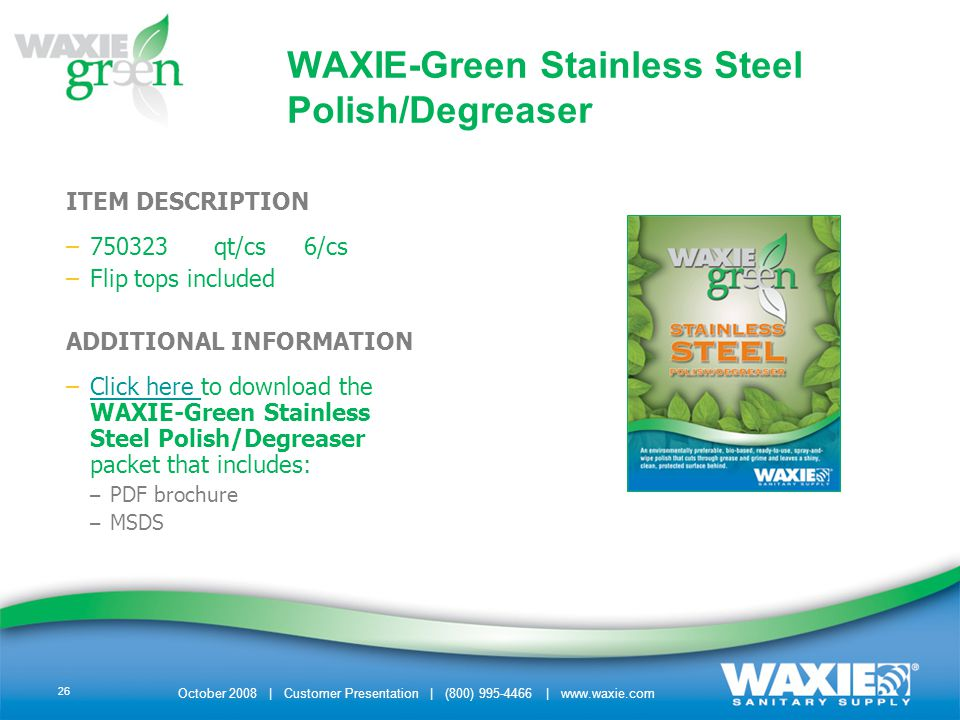October 2008 | Customer Presentation | (800) 995-4466 | www.waxie.com 26 WAXIE-Green Stainless Steel Polish/Degreaser ITEM DESCRIPTION –750323 qt/cs 6/cs –Flip tops included ADDITIONAL INFORMATION –Click here to download the WAXIE-Green Stainless Steel Polish/Degreaser packet that includes:Click here – PDF brochure – MSDS