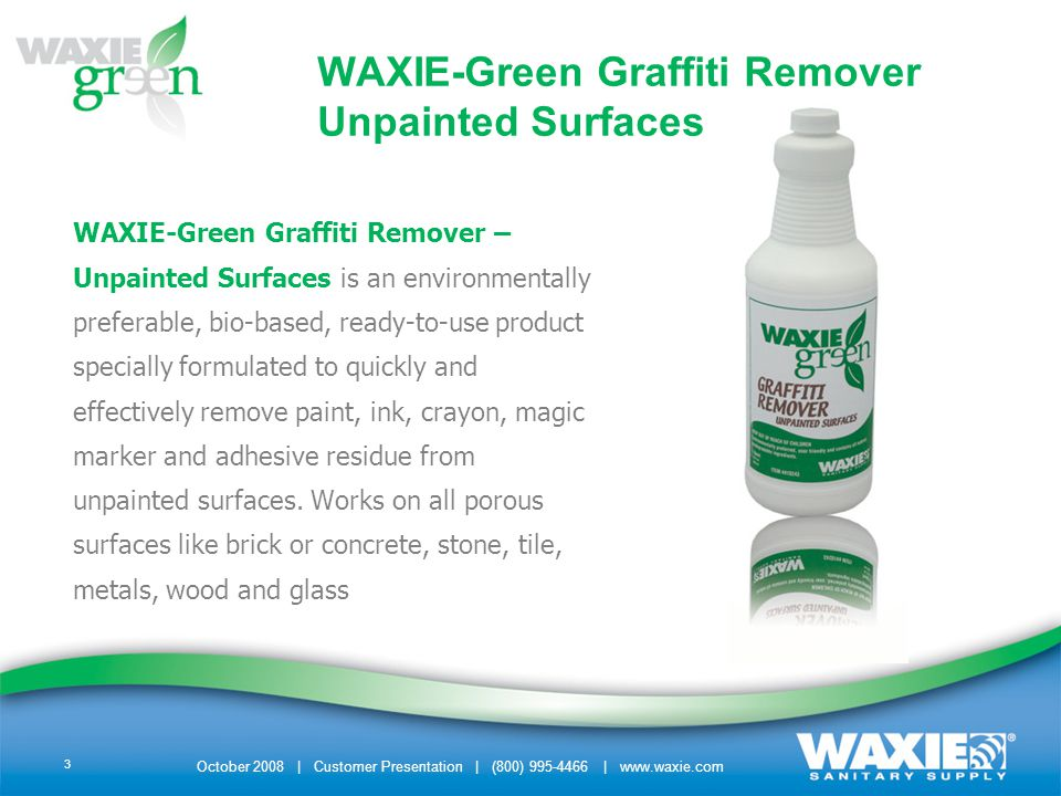 3 WAXIE-Green Graffiti Remover – Unpainted Surfaces is an environmentally preferable, bio-based, ready-to-use product specially formulated to quickly and effectively remove paint, ink, crayon, magic marker and adhesive residue from unpainted surfaces.