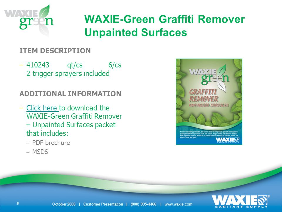 October 2008 | Customer Presentation | (800) 995-4466 | www.waxie.com 9 WAXIE-Green Graffiti Remover – Painted Surfaces is an environmentally preferable, biobased, ready-to-use product specially formulated to quickly and effectively remove paint, ink, crayon, magic marker and adhesive residue from painted surfaces.