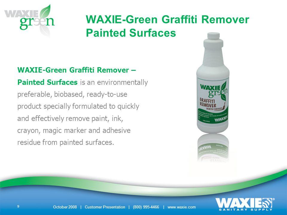 October 2008 | Customer Presentation | (800) 995-4466 | www.waxie.com 10 ENVIRONMENTAL & SAFETY BENEFITS –Non Toxic –No Ammonia or Alcohol –Contains No Hazardous Ingredients – No Petrolium Distillates – No Glycol Ethers – No Alkalies –Non-Corrosive –NPE-Free WAXIE-Green Graffiti Remover Painted Surfaces