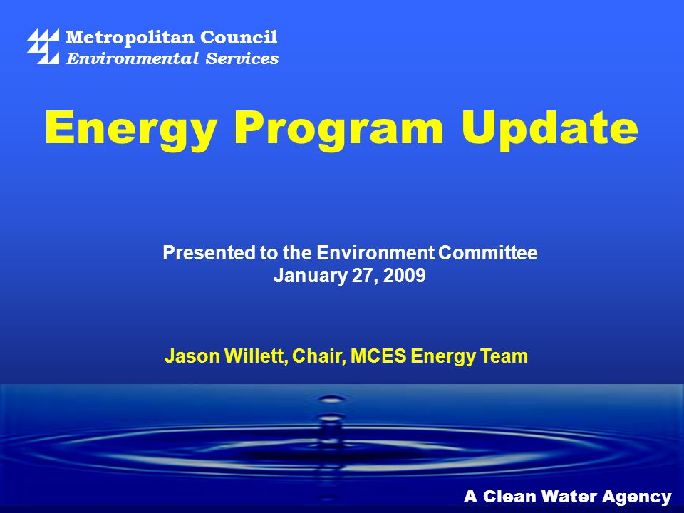 Metropolitan Council Environmental Services A Clean Water Agency Presented to the Environment Committee January 27, 2009 Energy Program Update Jason Willett, Chair, MCES Energy Team