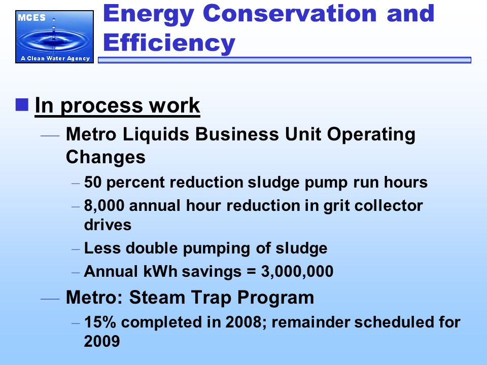 Energy Conservation and Efficiency In process work — Metro Liquids Business Unit Operating Changes – 50 percent reduction sludge pump run hours – 8,00