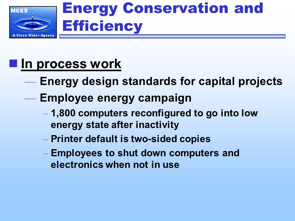 Energy Conservation and Efficiency In process work — Energy design standards for capital projects — Employee energy campaign – 1,800 computers reconfigured to go into low energy state after inactivity – Printer default is two-sided copies – Employees to shut down computers and electronics when not in use