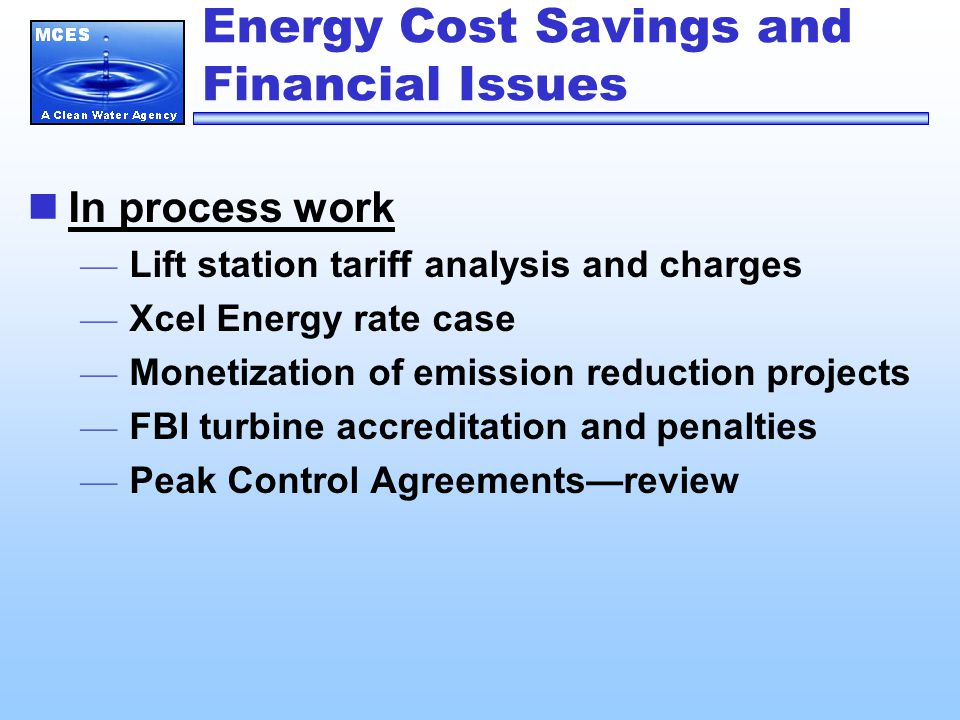 Energy Cost Savings and Financial Issues In process work — Lift station tariff analysis and charges — Xcel Energy rate case — Monetization of emission reduction projects — FBI turbine accreditation and penalties — Peak Control Agreements—review