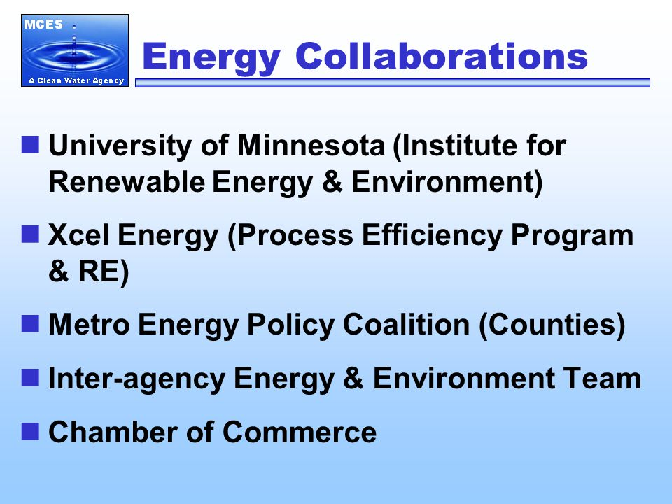 Energy Collaborations University of Minnesota (Institute for Renewable Energy & Environment) Xcel Energy (Process Efficiency Program & RE) Metro Energy Policy Coalition (Counties) Inter-agency Energy & Environment Team Chamber of Commerce