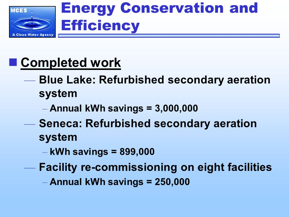 Energy Conservation and Efficiency Completed work — Blue Lake: Refurbished secondary aeration system – Annual kWh savings = 3,000,000 — Seneca: Refurbished secondary aeration system – kWh savings = 899,000 — Facility re-commissioning on eight facilities – Annual kWh savings = 250,000