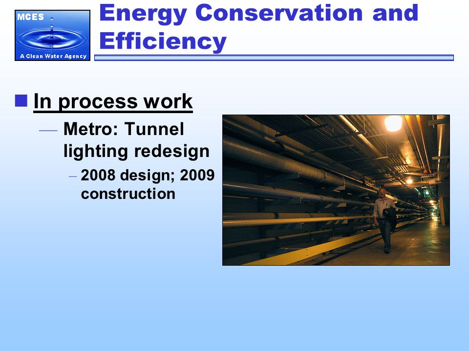 Energy Conservation and Efficiency In process work — Metro Liquids Business Unit Operating Changes – 50 percent reduction sludge pump run hours – 8,000 annual hour reduction in grit collector drives – Less double pumping of sludge – Annual kWh savings = 3,000,000 — Metro: Steam Trap Program – 15% completed in 2008; remainder scheduled for 2009