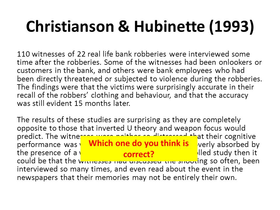 Christianson & Hubinette (1993) 110 witnesses of 22 real life bank robberies were interviewed some time after the robberies. Some of the witnesses had