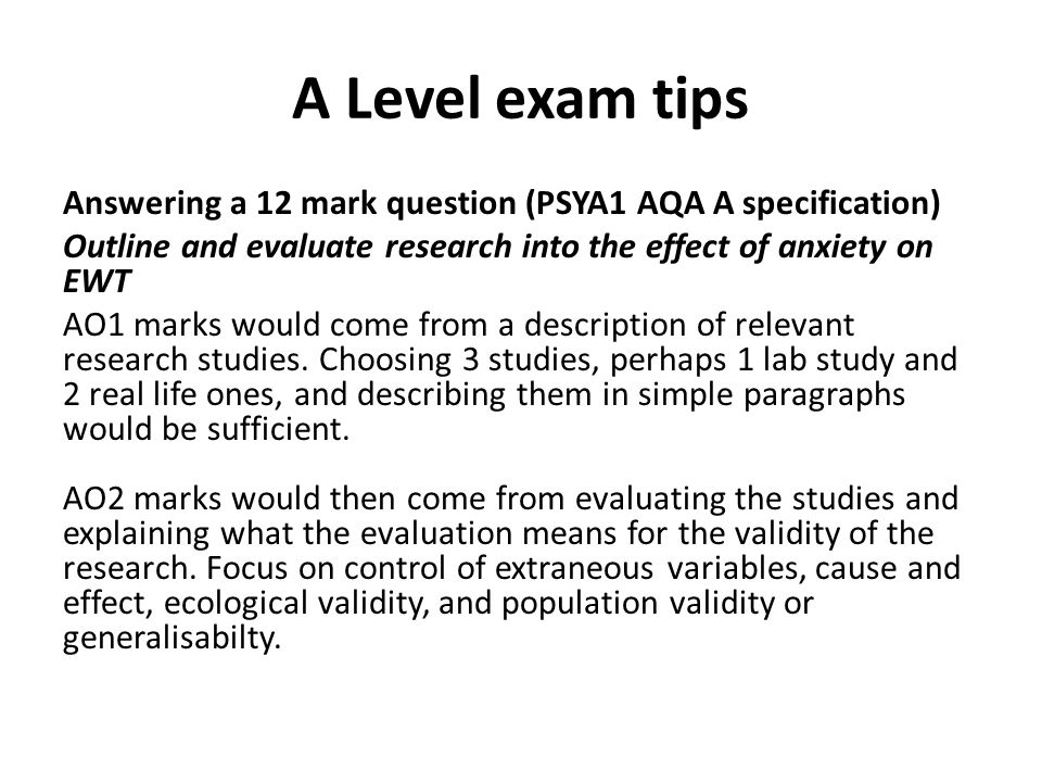 A Level exam tips Answering a 12 mark question (PSYA1 AQA A specification) Outline and evaluate research into the effect of anxiety on EWT AO1 marks w