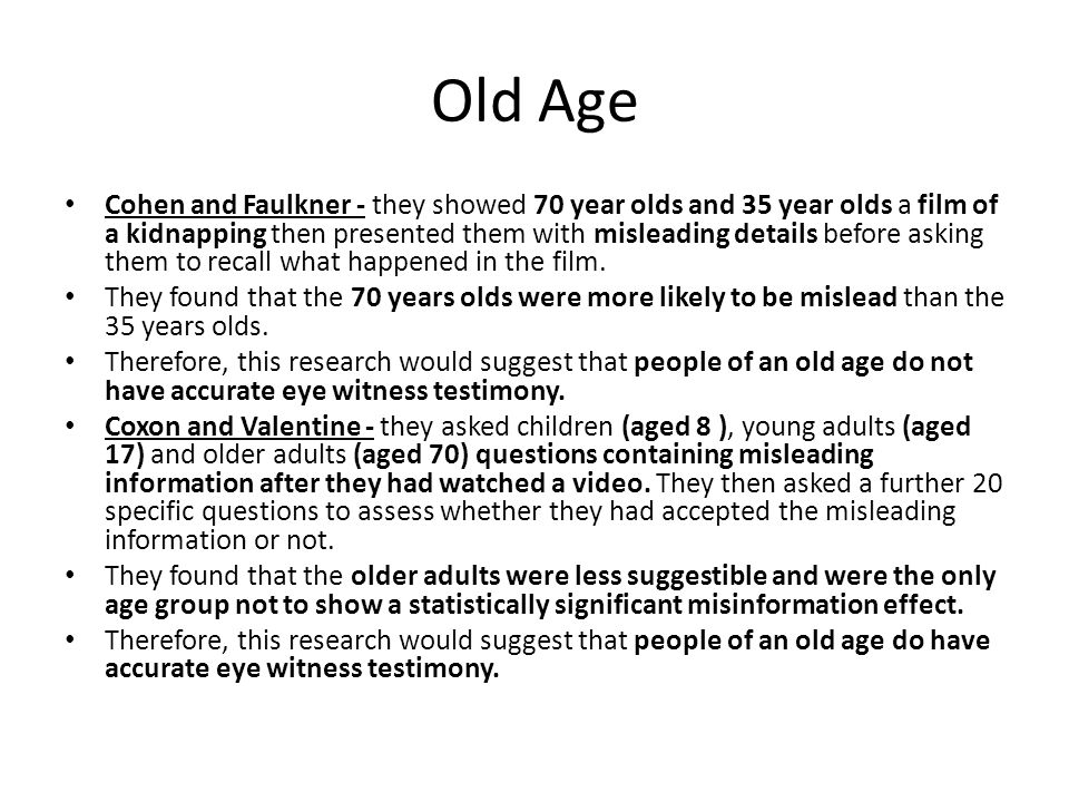 Old Age Cohen and Faulkner - they showed 70 year olds and 35 year olds a film of a kidnapping then presented them with misleading details before askin