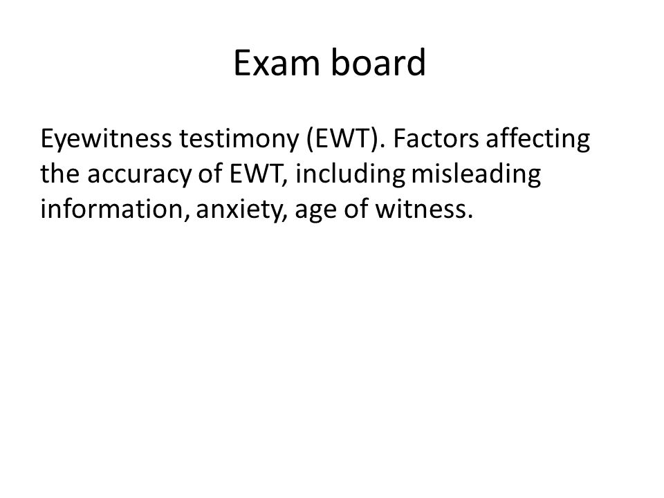 Exam board Eyewitness testimony (EWT). Factors affecting the accuracy of EWT, including misleading information, anxiety, age of witness.