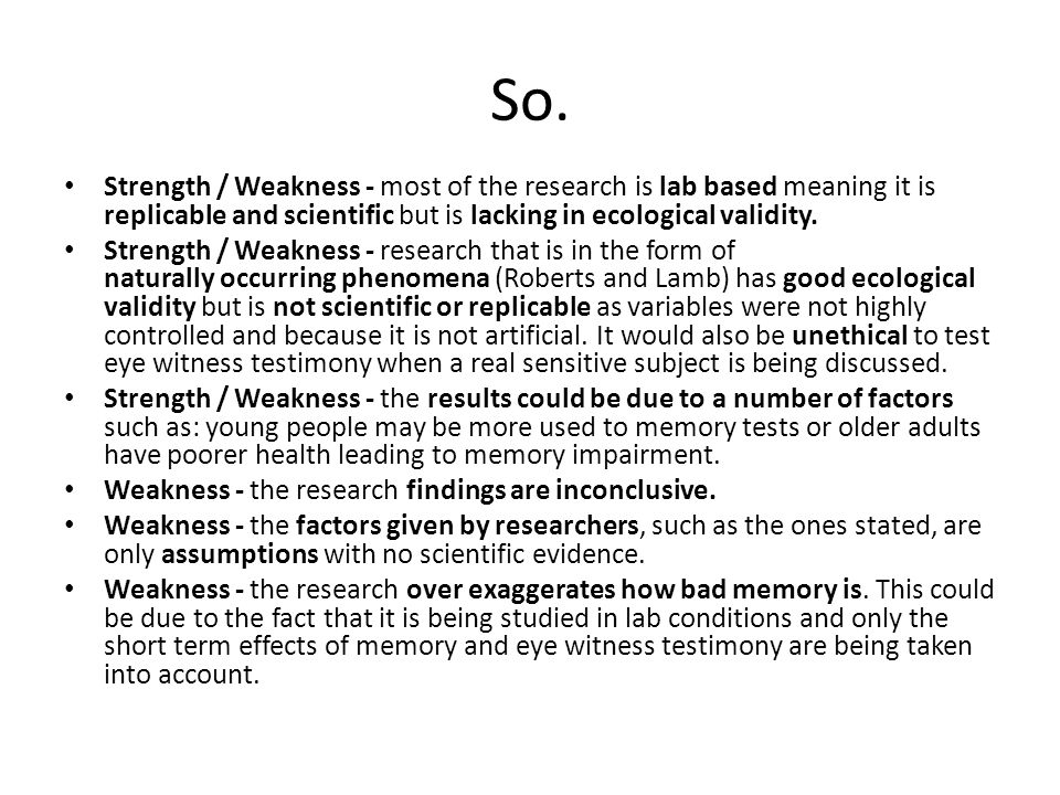 So. Strength / Weakness - most of the research is lab based meaning it is replicable and scientific but is lacking in ecological validity. Strength /