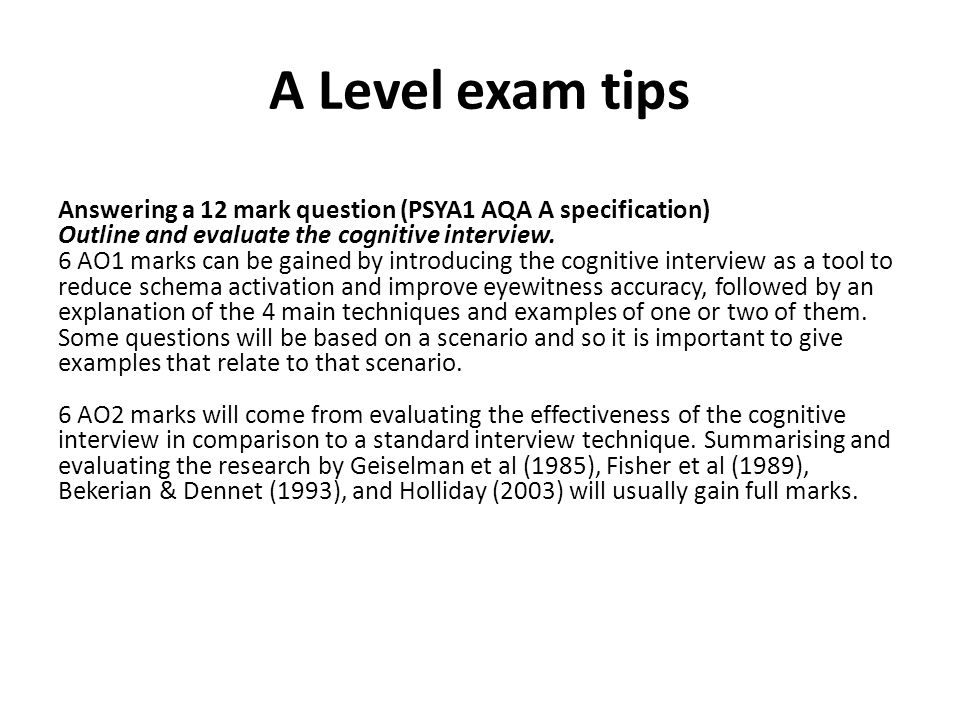 A Level exam tips Answering a 12 mark question (PSYA1 AQA A specification) Outline and evaluate the cognitive interview. 6 AO1 marks can be gained by