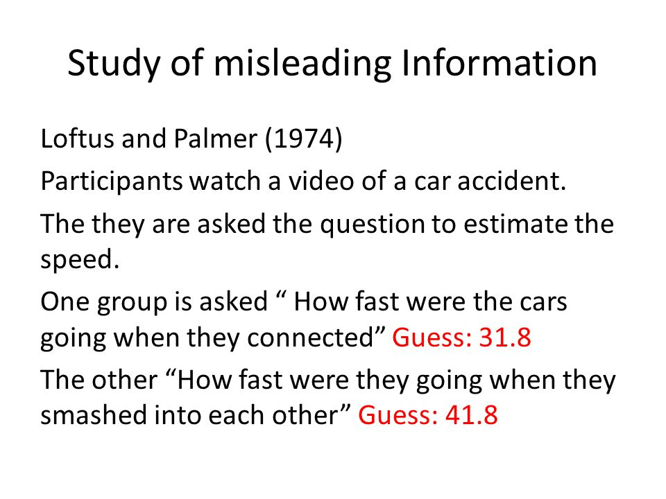 Study of misleading Information Loftus and Palmer (1974) Participants watch a video of a car accident. The they are asked the question to estimate the