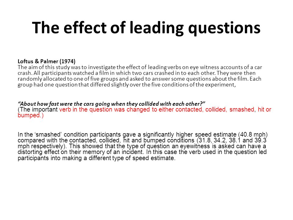 The effect of leading questions Loftus & Palmer (1974) The aim of this study was to investigate the effect of leading verbs on eye witness accounts of